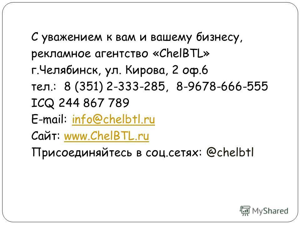 С уважением к вам и вашему бизнесу, рекламное агентство «ChelBTL» г.Челябинск, ул. Кирова, 2 оф.6 тел.: 8 (351) 2-333-285, 8-9678-666-555 ICQ 244 867 789 E-mail: info@chelbtl.ruinfo@chelbtl.ru Сайт: www.ChelBTL.ruwww.ChelBTL.ru Присоединяйтесь в соц.