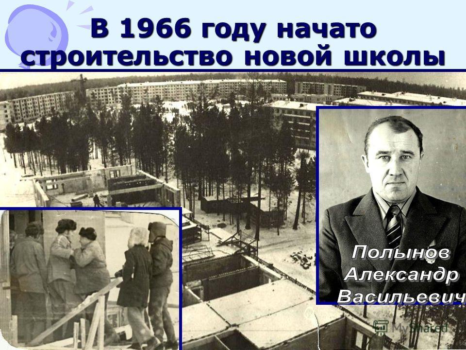 В 1966 году начато строительство новой школы