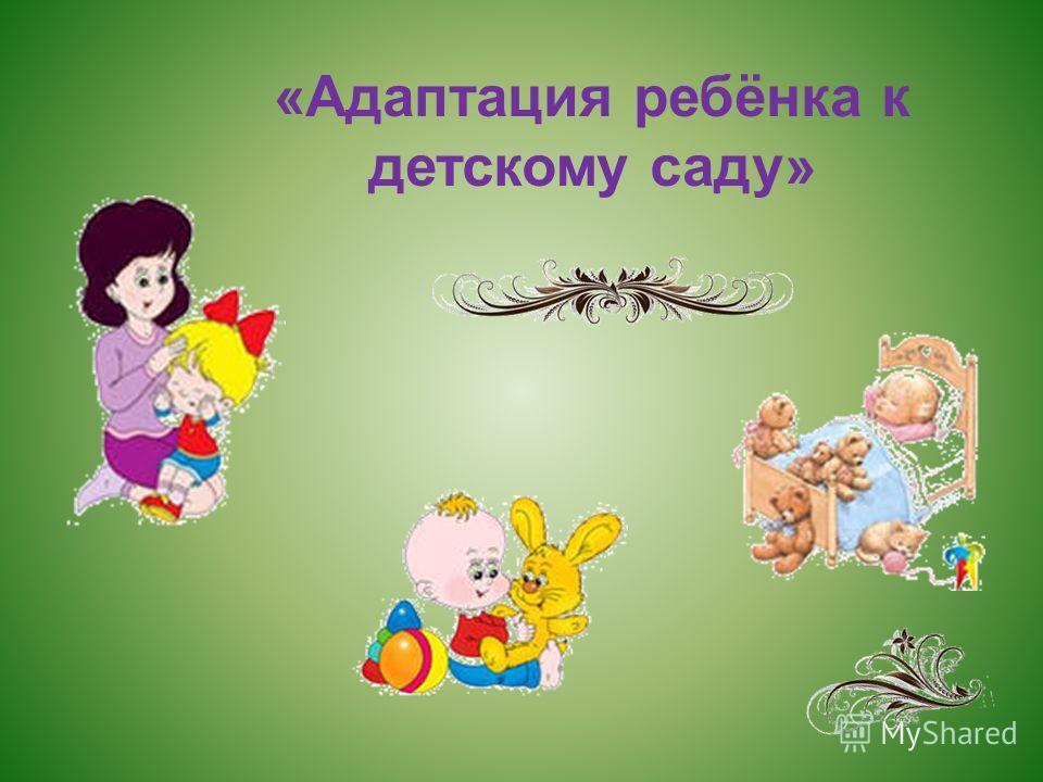 «Адаптация ребёнка к детскому саду»