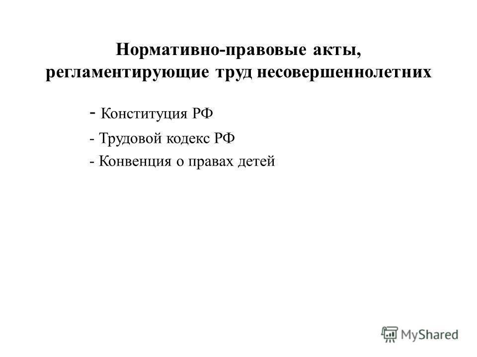 Нормативно-правовые акты, регламентирующие труд несовершеннолетних - Конституция РФ - Трудовой кодекс РФ - Конвенция о правах детей
