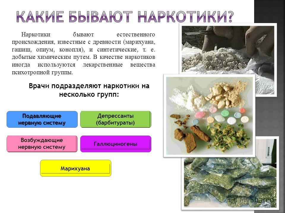 Наркотики бывают естественного происхождения, известные с древности (марихуана, гашиш, опиум, конопля), и синтетические, т. е. добытые химическим путем. В качестве наркотиков иногда используются лекарственные вещества психотропной группы. Врачи подра