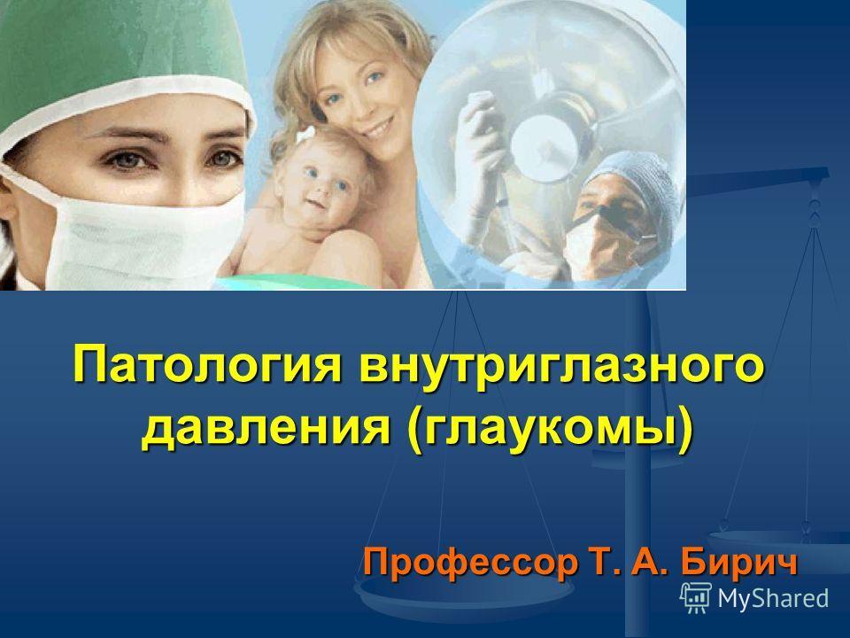 Патология внутриглазного давления (глаукомы) Профессор Т. А. Бирич