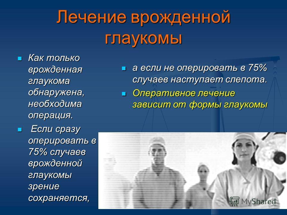Лечение врожденной глаукомы Как только врожденная глаукома обнаружена, необходима операция. Как только врожденная глаукома обнаружена, необходима операция. Если сразу оперировать в 75% случаев врожденной глаукомы зрение сохраняется, Если сразу оперир