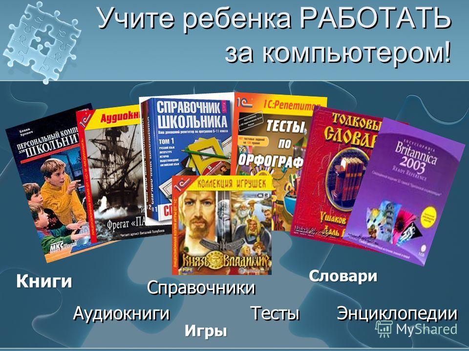 Учите ребенка РАБОТАТЬ за компьютером! Справочники Тесты Аудиокниги Энциклопедии Книги Словари Игры