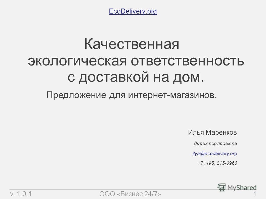 EcoDelivery.org Илья Маренков директор проекта ilya@ecodelivery.org +7 (495) 215-0966 Качественная экологическая ответственность с доставкой на дом. Предложение для интернет-магазинов. v. 1.0.11ООО «Бизнес 24/7»