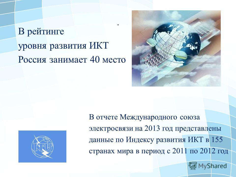 . В рейтинге уровня развития ИКТ Россия занимает 40 место В отчете Международного союза электросвязи на 2013 год представлены данные по Индексу развития ИКТ в 155 странах мира в период с 2011 по 2012 год