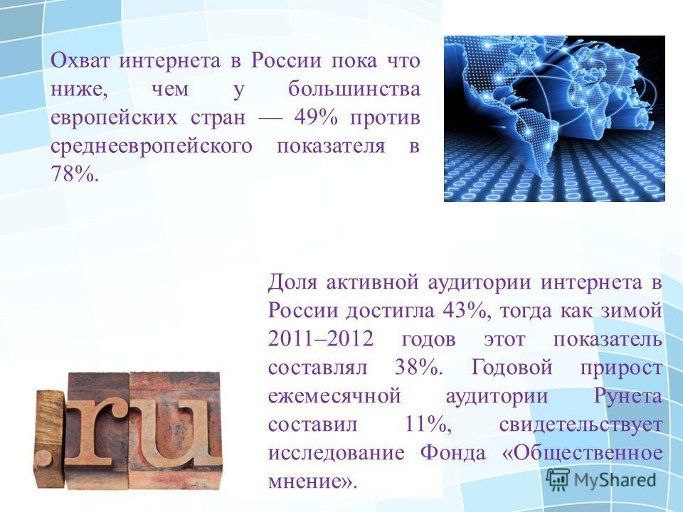 Охват интернета в России пока что ниже, чем у большинства европейских стран 49% против среднеевропейского показателя в 78%. Доля активной аудитории интернета в России достигла 43%, тогда как зимой 2011–2012 годов этот показатель составлял 38%. Годово