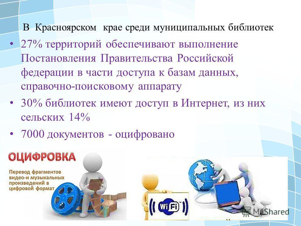 27% территорий обеспечивают выполнение Постановления Правительства Российской федерации в части доступа к базам данных, справочно-поисковому аппарату 30% библиотек имеют доступ в Интернет, из них сельских 14% 7000 документов - оцифровано В Красноярск
