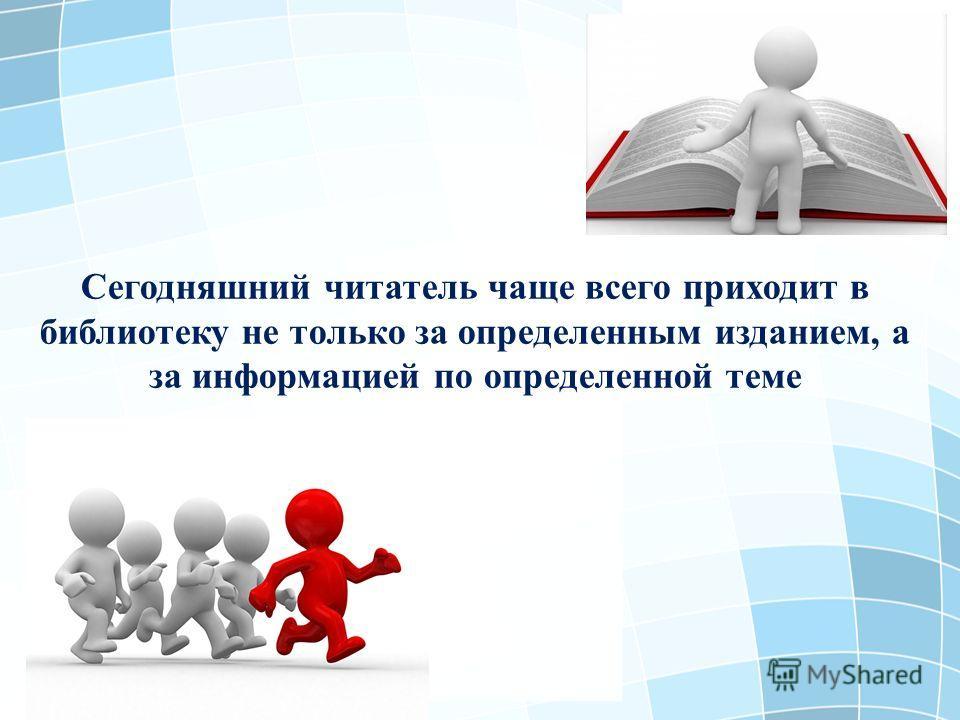 Сегодняшний читатель чаще всего приходит в библиотеку не только за определенным изданием, а за информацией по определенной теме