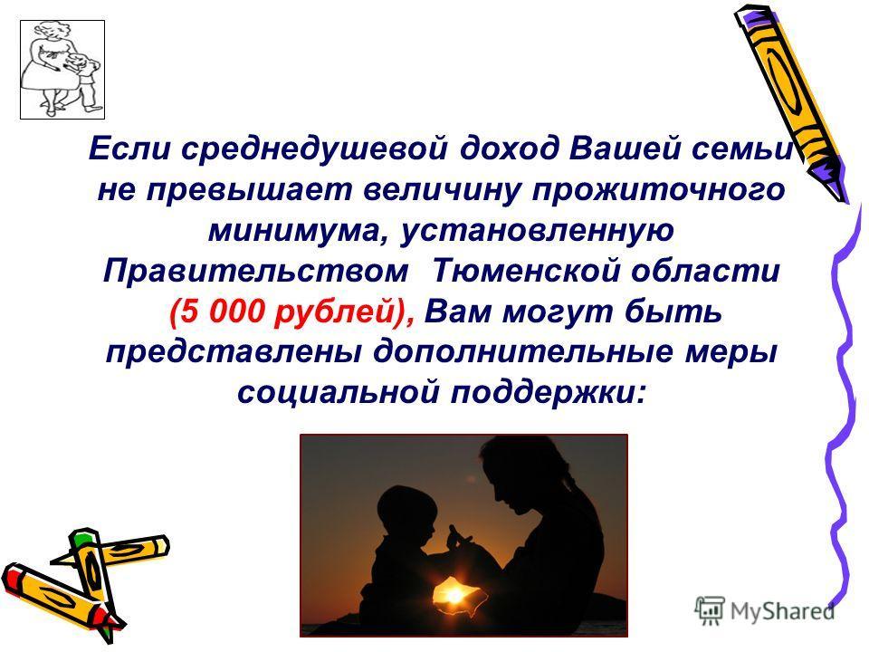 Если среднедушевой доход Вашей семьи не превышает величину прожиточного минимума, установленную Правительством Тюменской области (5 000 рублей), Вам могут быть представлены дополнительные меры социальной поддержки: