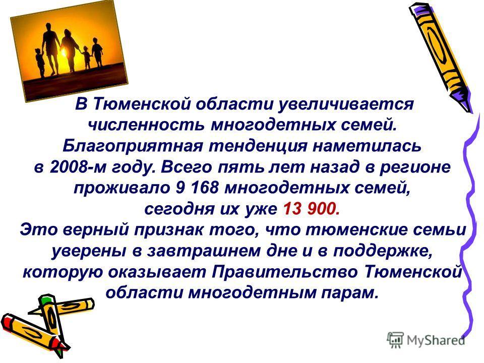В Тюменской области увеличивается численность многодетных семей. Благоприятная тенденция наметилась в 2008-м году. Всего пять лет назад в регионе проживало 9 168 многодетных семей, сегодня их уже 13 900. Это верный признак того, что тюменские семьи у
