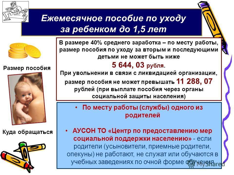 Ежемесячное пособие по уходу за ребенком до 1,5 лет В размере 40% среднего заработка – по месту работы, размер пособия по уходу за вторым и последующими детьми не может быть ниже 5 644, 03 рубля. При увольнении в связи с ликвидацией организации, разм