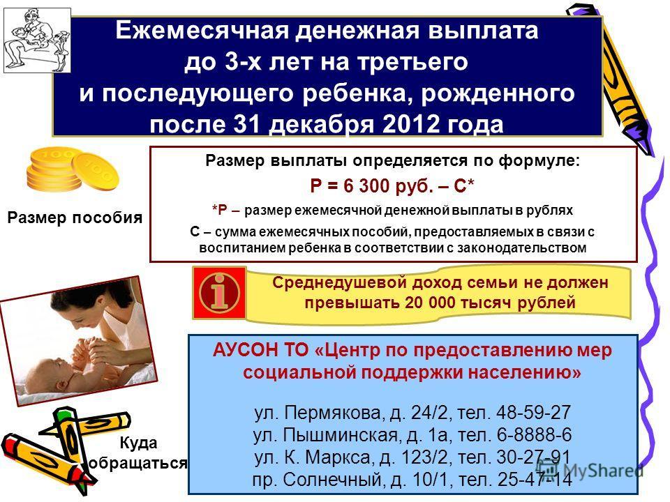 Ежемесячная денежная выплата до 3-х лет на третьего и последующего ребенка, рожденного после 31 декабря 2012 года АУСОН ТО «Центр по предоставлению мер социальной поддержки населению» ул. Пермякова, д. 24/2, тел. 48-59-27 ул. Пышминская, д. 1а, тел.