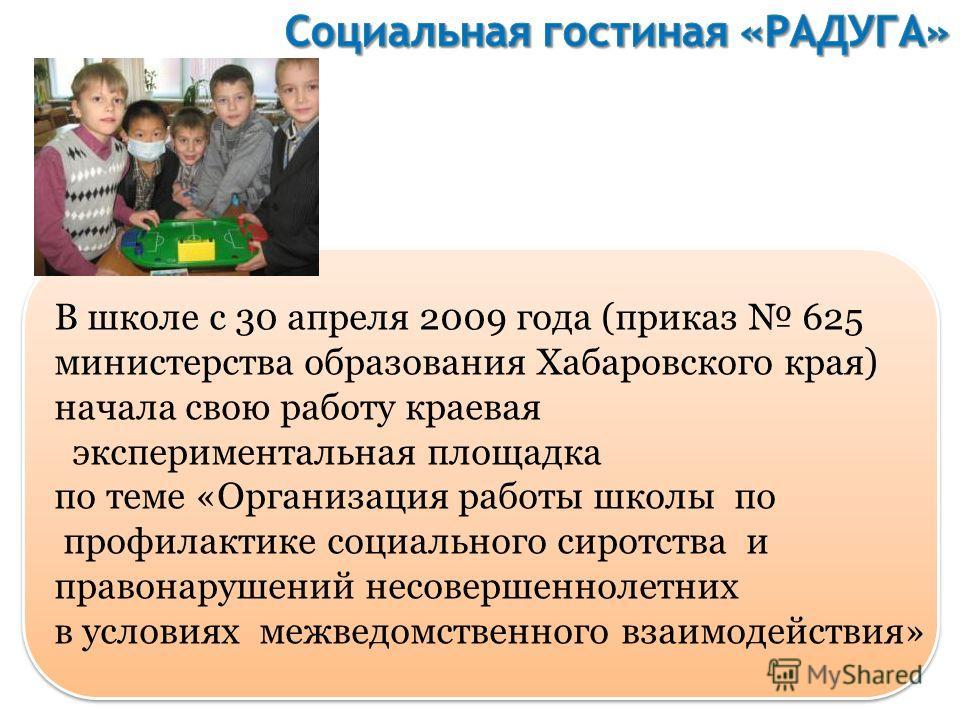 В школе с 30 апреля 2009 года (приказ 625 министерства образования Хабаровского края) начала свою работу краевая экспериментальная площадка по теме «Организация работы школы по профилактике социального сиротства и правонарушений несовершеннолетних в