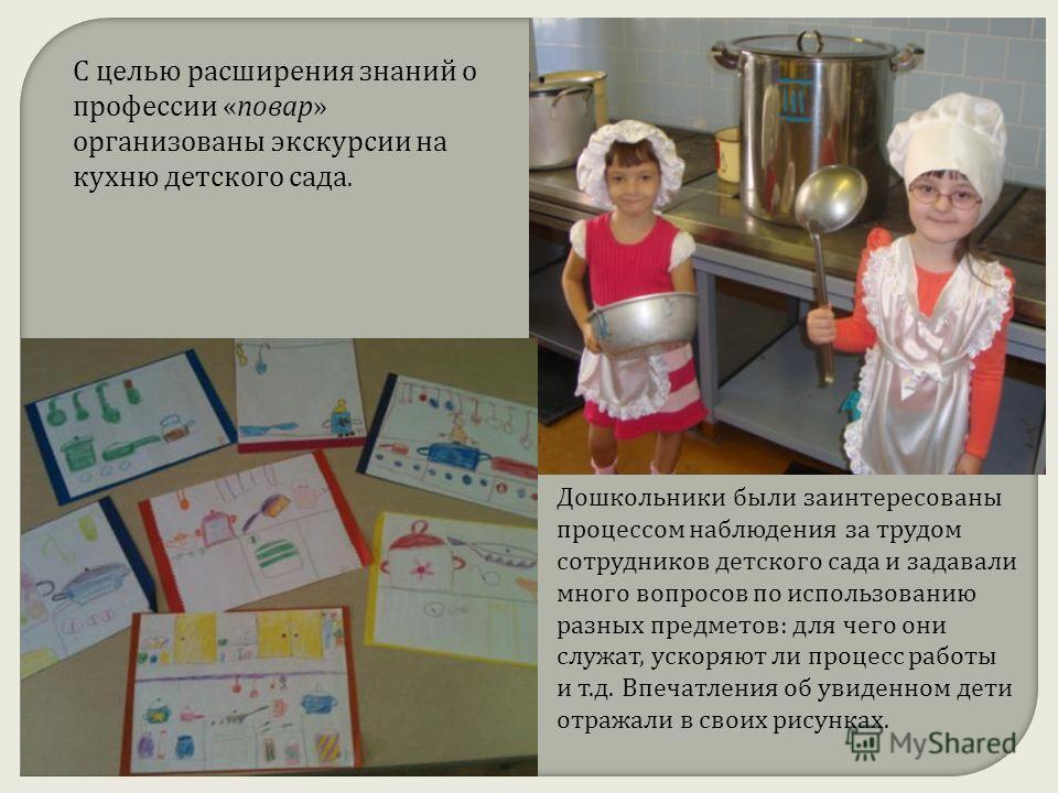 С целью расширения знаний о профессии « повар » организованы экскурсии на кухню детского сада. Дошкольники были заинтересованы процессом наблюдения за трудом сотрудников детского сада и задавали много вопросов по использованию разных предметов : для