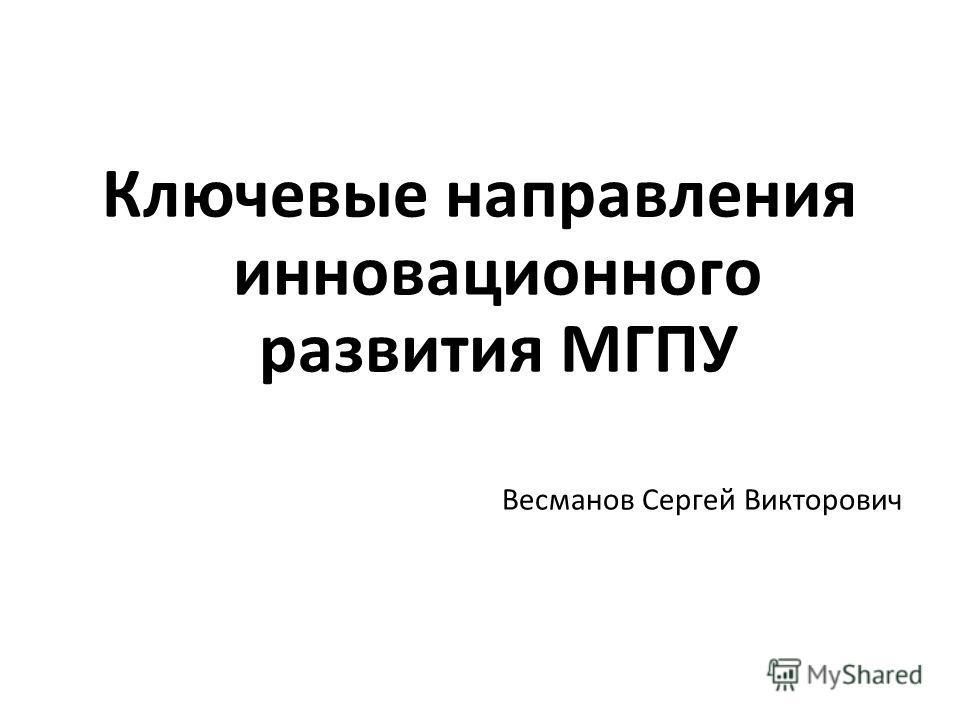 Ключевые направления инновационного развития МГПУ Весманов Сергей Викторович