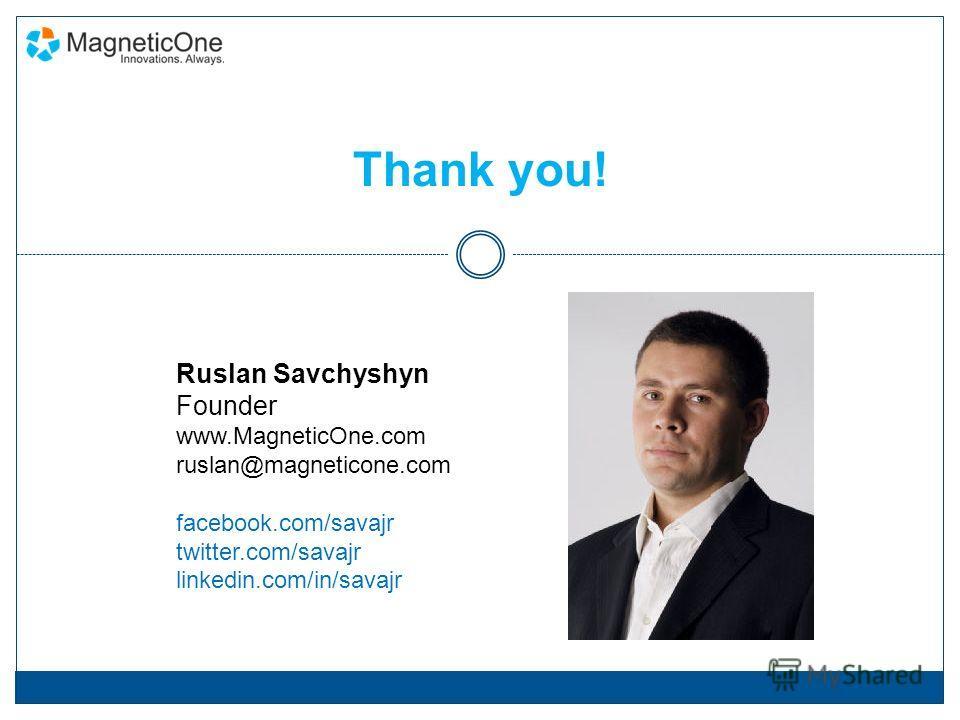 Thank you! Ruslan Savchyshyn Founder www.MagneticOne.com ruslan@magneticone.com facebook.com/savajr twitter.com/savajr linkedin.com/in/savajr