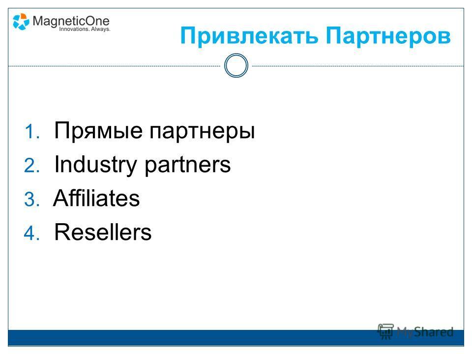 Привлекать Партнеров 1. Прямые партнеры 2. Industry partners 3. Affiliates 4. Resellers