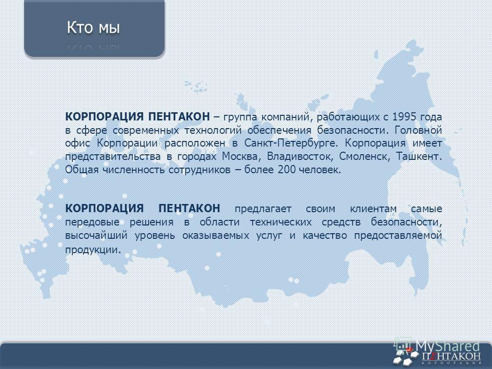 КОРПОРАЦИЯ ПЕНТАКОН – группа компаний, работающих с 1995 года в сфере современных технологий обеспечения безопасности. Головной офис Корпорации расположен в Санкт-Петербурге. Корпорация имеет представительства в городах Москва, Владивосток, Смоленск,