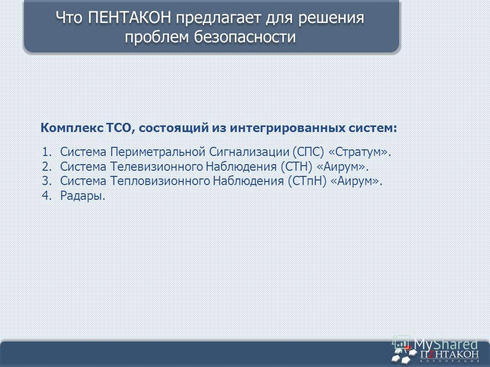 Комплекс ТСО, состоящий из интегрированных систем: 1.Система Периметральной Сигнализации (СПС) «Стратум». 2.Система Телевизионного Наблюдения (СТН) «Аирум». 3.Система Тепловизионного Наблюдения (СТпН) «Аирум». 4.Радары. Что ПЕНТАКОН предлагает для ре