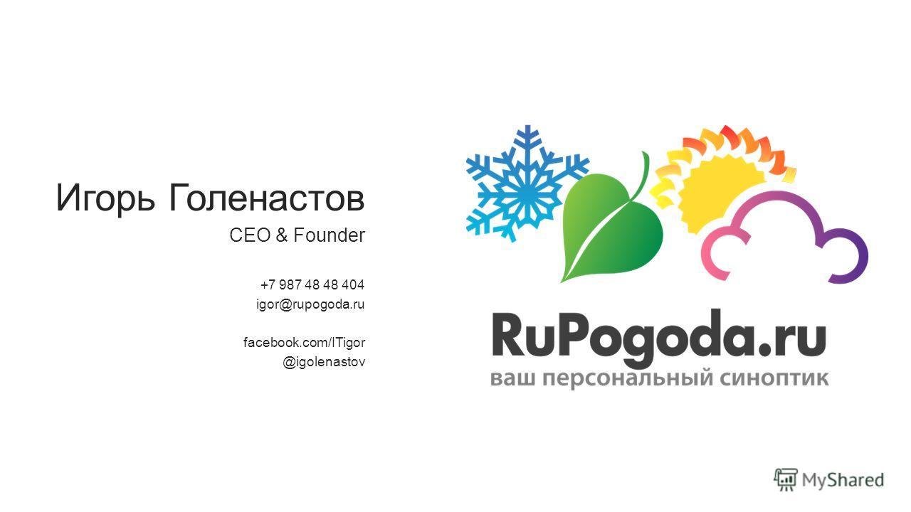 Игорь Голенастов CEO & Founder +7 987 48 48 404 igor@rupogoda.ru facebook.com/ITigor @igolenastov