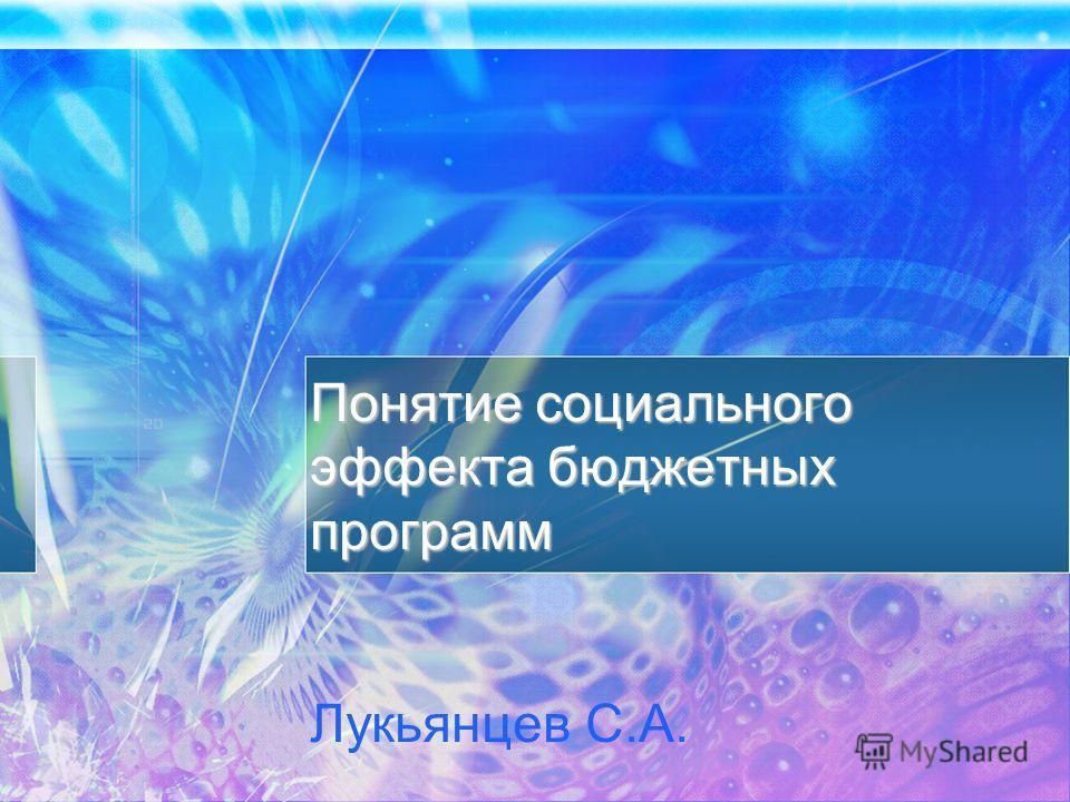 Понятие социального эффекта бюджетных программ Понятие социального эффекта бюджетных программ Лукьянцев С.А.