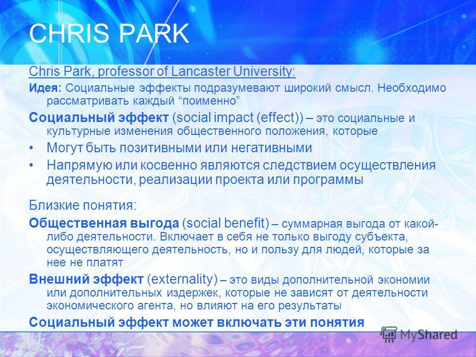 CHRIS PARK Chris Park, professor of Lancaster University: Идея: Социальные эффекты подразумевают широкий смысл. Необходимо рассматривать каждый поименно Социальный эффект (social impact (effect)) – это социальные и культурные изменения общественного
