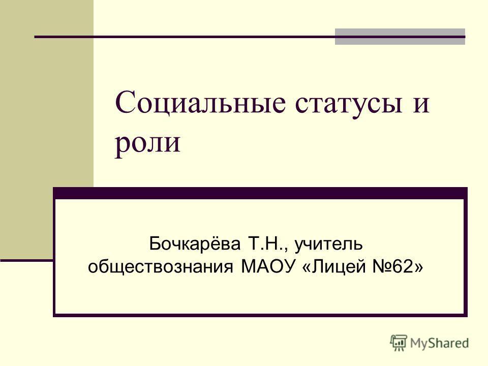 Социальные статусы и роли Бочкарёва Т.Н., учитель обществознания МАОУ «Лицей 62»