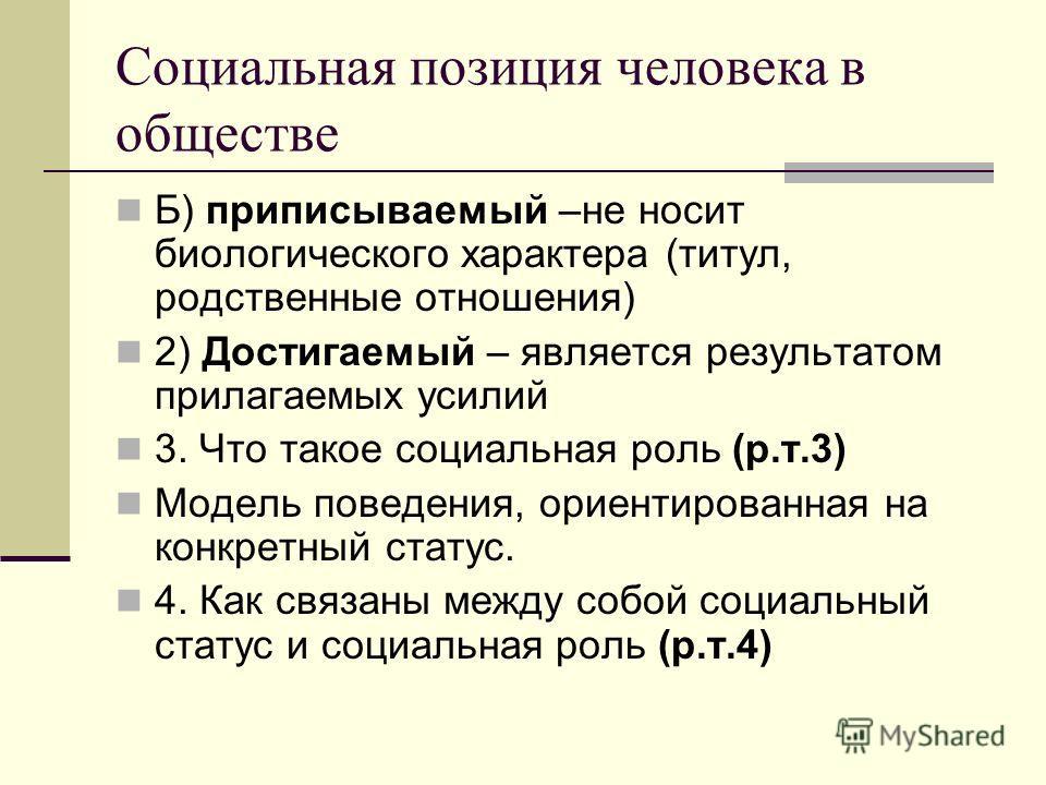 Социальная позиция человека в обществе Б) приписываемый –не носит биологического характера (титул, родственные отношения) 2) Достигаемый – является результатом прилагаемых усилий 3. Что такое социальная роль (р.т.3) Модель поведения, ориентированная