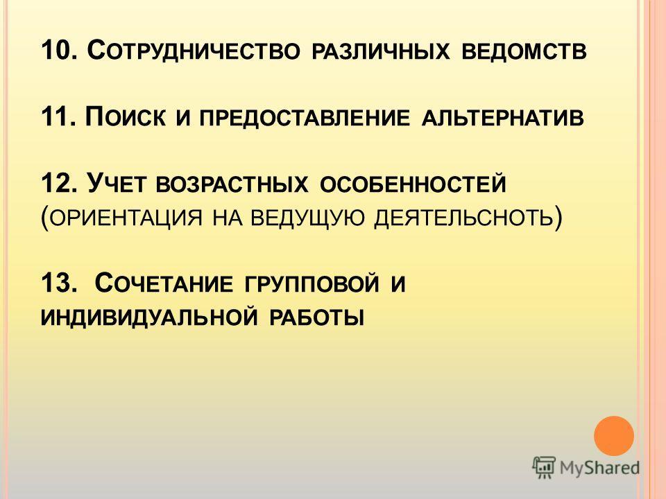 10. С ОТРУДНИЧЕСТВО РАЗЛИЧНЫХ ВЕДОМСТВ 11. П ОИСК И ПРЕДОСТАВЛЕНИЕ АЛЬТЕРНАТИВ 12. У ЧЕТ ВОЗРАСТНЫХ ОСОБЕННОСТЕЙ ( ОРИЕНТАЦИЯ НА ВЕДУЩУЮ ДЕЯТЕЛЬСНОТЬ ) 13. С ОЧЕТАНИЕ ГРУППОВОЙ И ИНДИВИДУАЛЬНОЙ РАБОТЫ