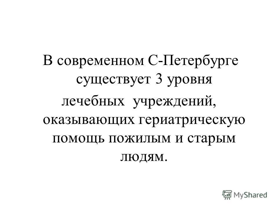 В современном С-Петербурге существует 3 уровня лечебных учреждений, оказывающих гериатрическую помощь пожилым и старым людям.