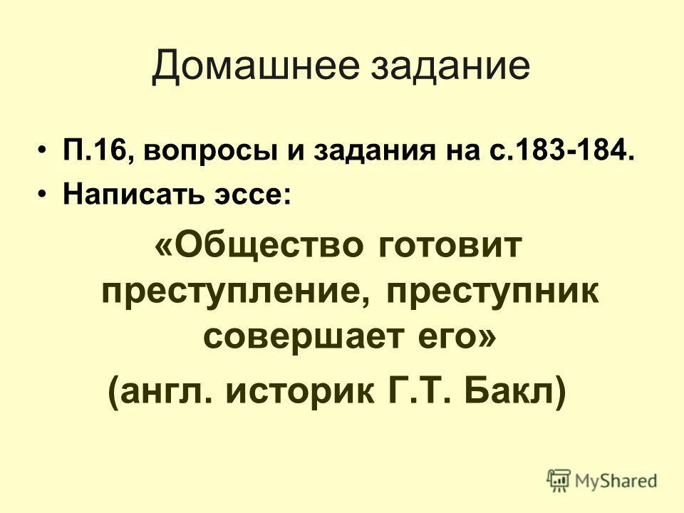 Домашнее задание П.16, вопросы и задания на с.183-184. Написать эссе: «Общество готовит преступление, преступник совершает его» (англ. историк Г.Т. Бакл)