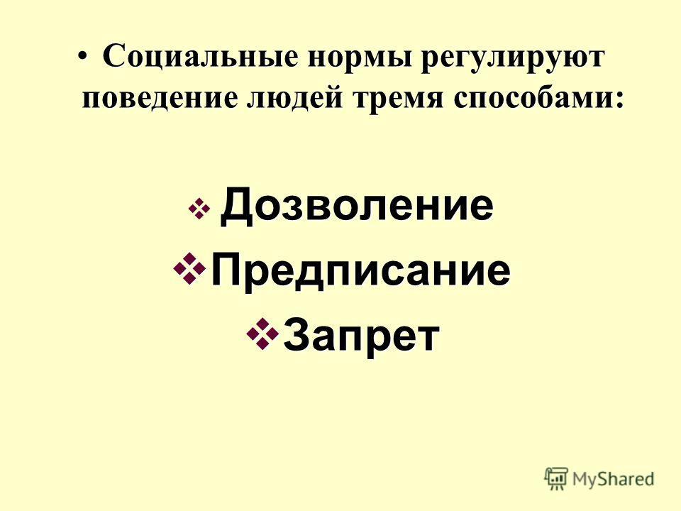 Социальные нормы регулируют поведение людей тремя способами:Социальные нормы регулируют поведение людей тремя способами: Дозволение Предписание Предписание Запрет Запрет