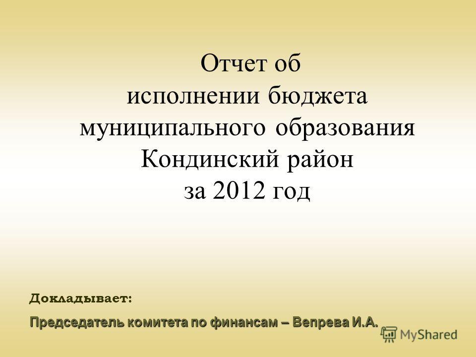 Отчет об исполнении бюджета муниципального образования Кондинский район за 2012 год Докладывает: Председатель комитета по финансам – Вепрева И.А.