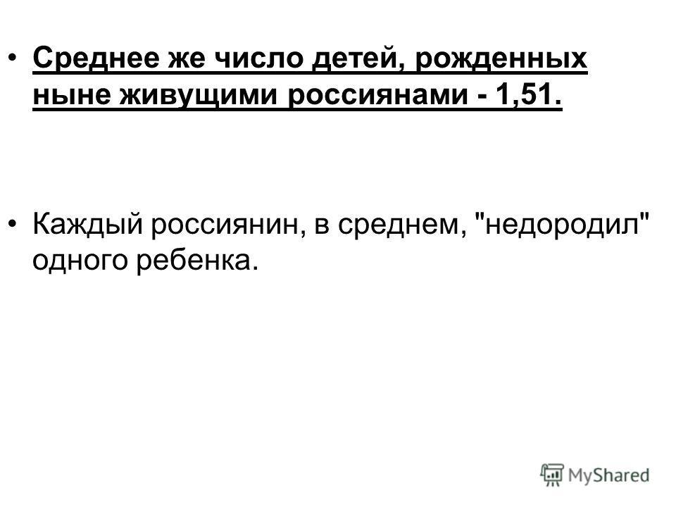 Среднее же число детей, рожденных ныне живущими россиянами - 1,51. Каждый россиянин, в среднем, недородил одного ребенка.