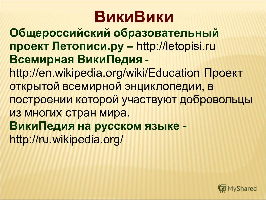 ВикиВики Общероссийский образовательный проект Летописи.ру – http://letopisi.ru Всемирная ВикиПедия - http://en.wikipedia.org/wiki/Education Проект открытой всемирной энциклопедии, в построении которой участвуют добровольцы из многих стран мира. Вики