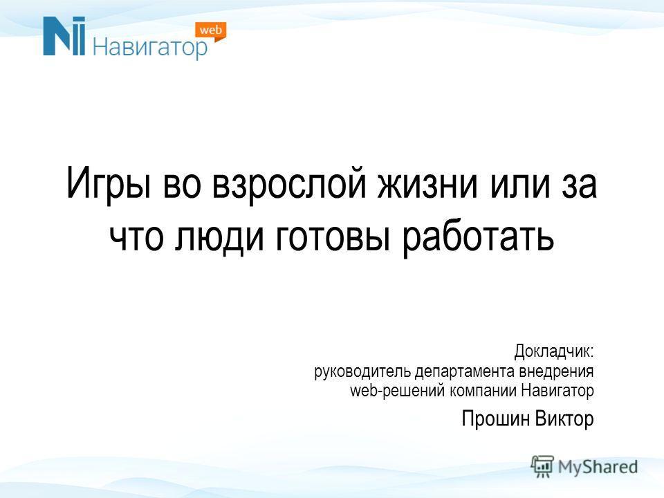 Игры во взрослой жизни или за что люди готовы работать Докладчик: руководитель департамента внедрения web-решений компании Навигатор Прошин Виктор