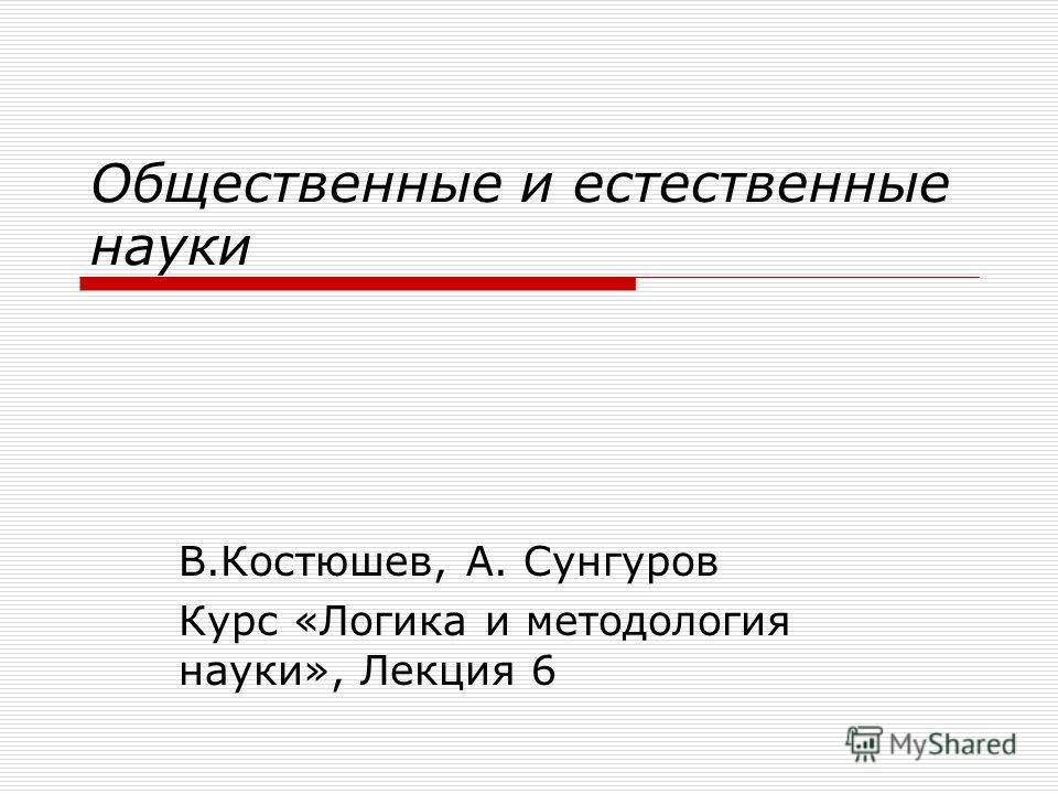 Общественные и естественные науки В.Костюшев, А. Сунгуров Курс «Логика и методология науки», Лекция 6