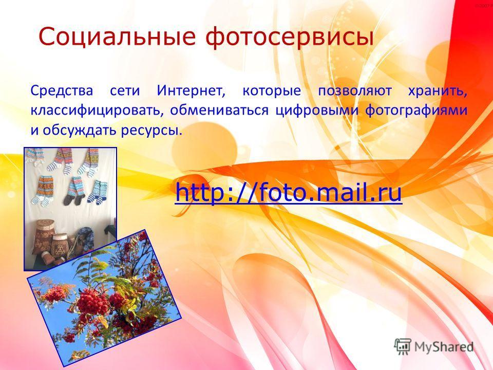Средства сети Интернет, которые позволяют хранить, классифицировать, обмениваться цифровыми фотографиями и обсуждать ресурсы. http://foto.mail.ru Социальные фотосервисы