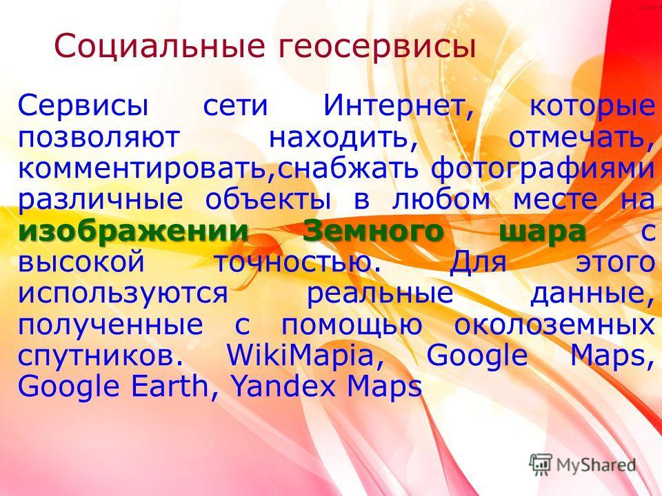 изображении Земного шара Сервисы сети Интернет, которые позволяют находить, отмечать, комментировать,снабжать фотографиями различные объекты в любом месте на изображении Земного шара с высокой точностью. Для этого используются реальные данные, получе