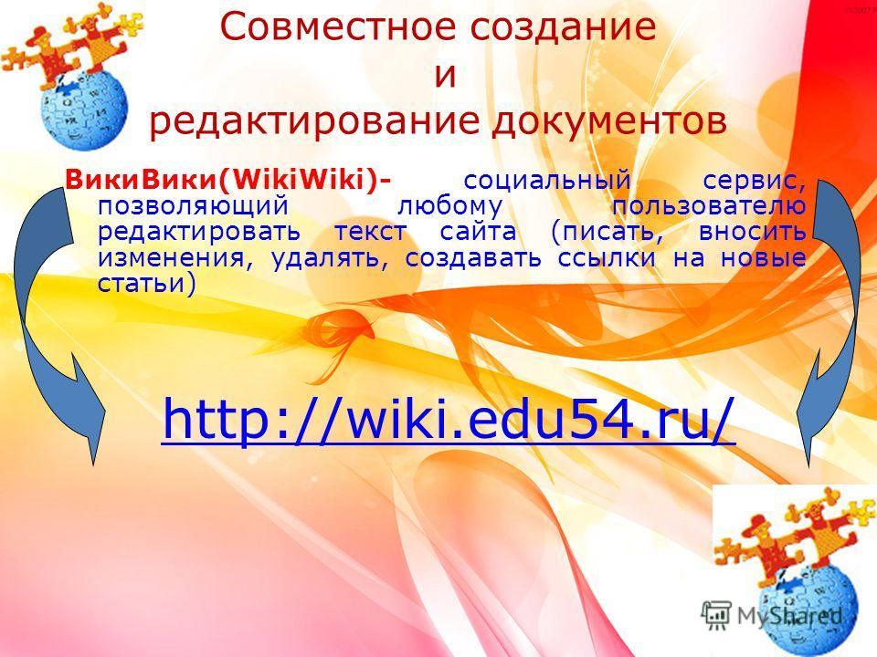Совместное создание и редактирование документов ВикиВики(WikiWiki)- социальный сервис, позволяющий любому пользователю редактировать текст сайта (писать, вносить изменения, удалять, создавать ссылки на новые статьи) http://wiki.edu54.ru/