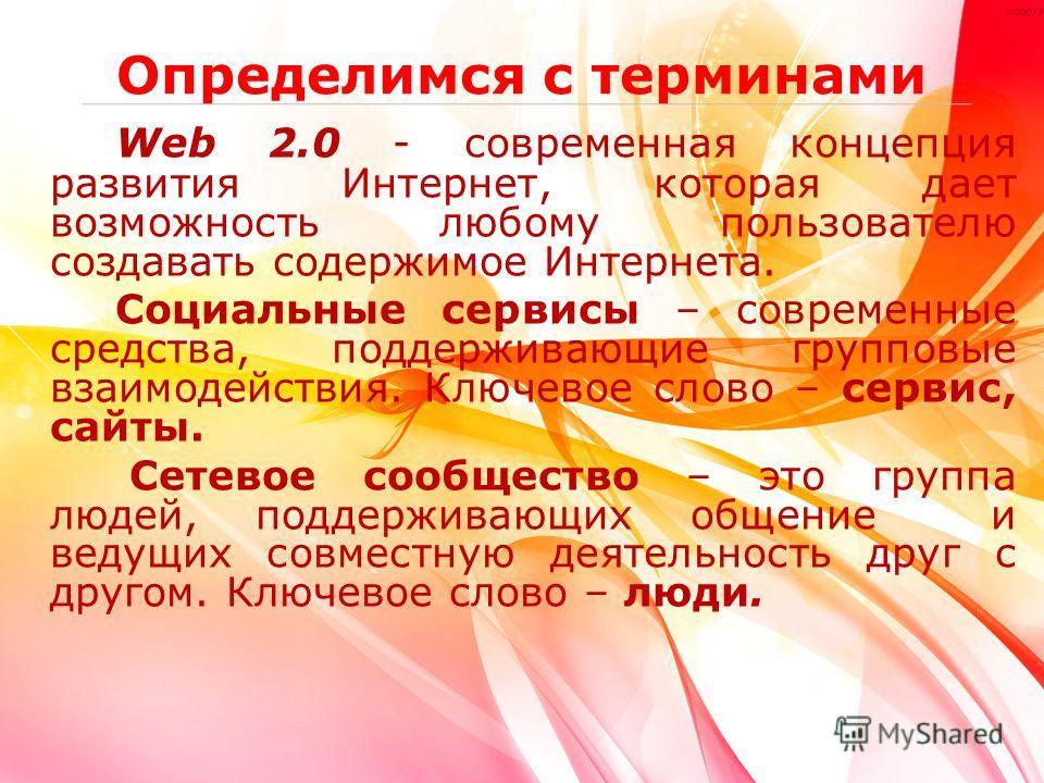 Определимся с терминами Web 2.0 - современная концепция развития Интернет, которая дает возможность любому пользователю создавать содержимое Интернета. Социальные сервисы – современные средства, поддерживающие групповые взаимодействия. Ключевое слово
