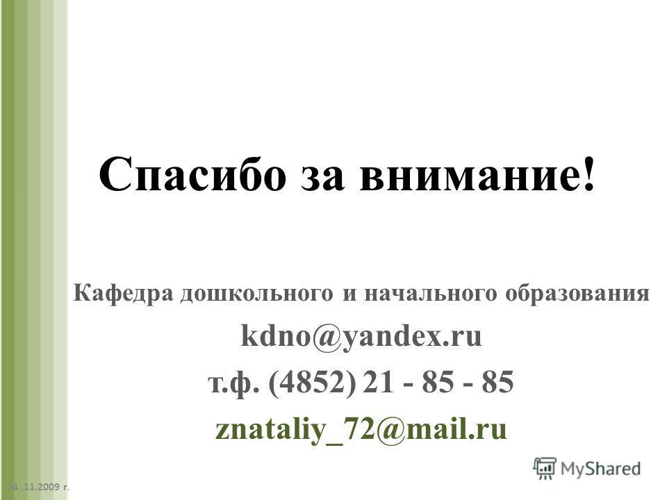 Спасибо за внимание! Кафедра дошкольного и начального образования kdno@yandex.ru т.ф. (4852) 21 - 85 - 85 znataliy_72@mail.ru 24.11.2009 г.
