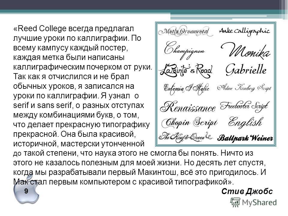 9 «Reed College всегда предлагал лучшие уроки по каллиграфии. По всему кампусу каждый постер, каждая метка были написаны каллиграфическим почерком от руки. Так как я отчислился и не брал обычных уроков, я записался на уроки по каллиграфии. Я узнал о
