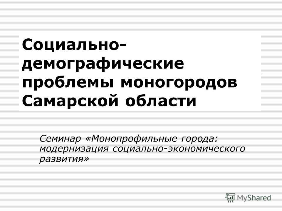 Социально- демографические проблемы моногородов Самарской области Семинар «Монопрофильные города: модернизация социально-экономического развития»