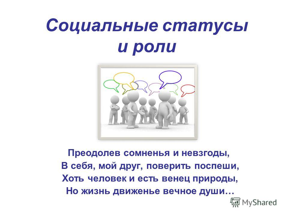 Социальные статусы и роли Преодолев сомненья и невзгоды, В себя, мой друг, поверить поспеши, Хоть человек и есть венец природы, Но жизнь движенье вечное души…