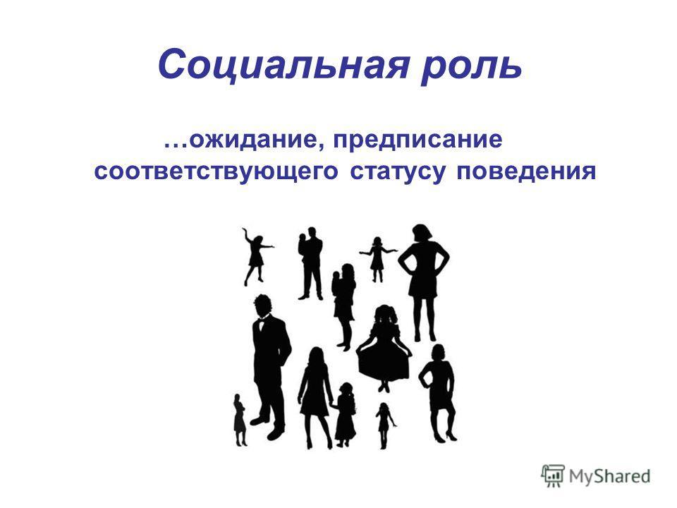 Социальная роль …ожидание, предписание соответствующего статусу поведения