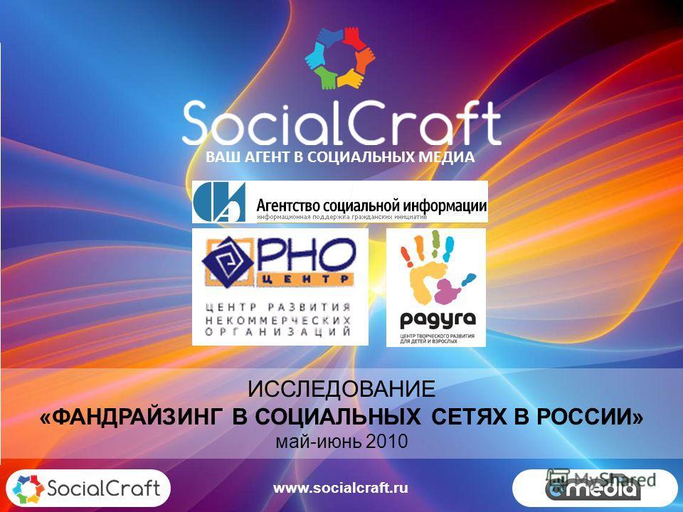 ИССЛЕДОВАНИЕ «ФАНДРАЙЗИНГ В СОЦИАЛЬНЫХ СЕТЯХ В РОССИИ» май-июнь 2010 ВАШ АГЕНТ В СОЦИАЛЬНЫХ МЕДИА www.socialcraft.ru