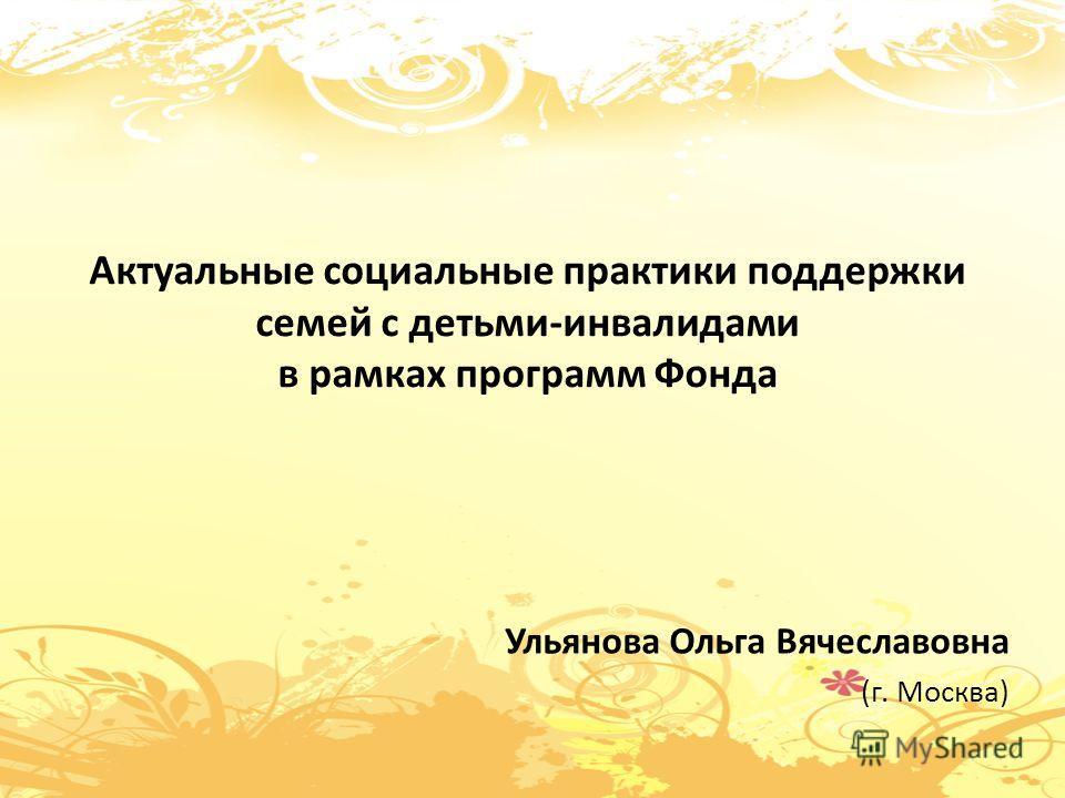 Актуальные социальные практики поддержки семей с детьми-инвалидами в рамках программ Фонда Ульянова Ольга Вячеславовна (г. Москва)