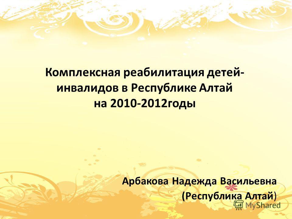 Комплексная реабилитация детей- инвалидов в Республике Алтай на 2010-2012годы Арбакова Надежда Васильевна (Республика Алтай)